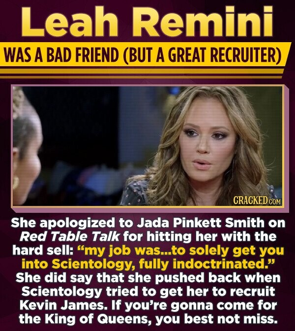 Leah Remini WAS A BAD FRIEND (BUT A GREAT RECRUITER) CRACKED COM She apologized to Jada Pinkett Smith on Red Table Talk for hitting her with the hard sell: my job was...t to solely get you into Scientology, fully indoctrinated. She did say that she pushed back when Scientology tried to