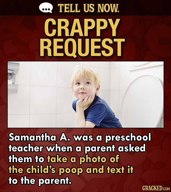 TELL US NOW. CRAPPY REQUEST Samantha A. was a preschool teacher when a parent asked them to take a photo of the child's poop and text it to the parent. CRACKED.COM