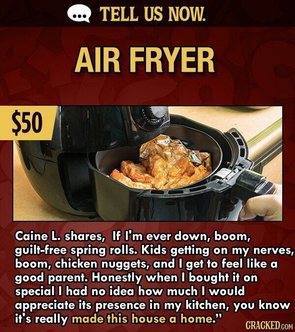 TELL US NOW. AIR FRYER $50 Caine L. shares, If I'm ever down, boom, guilt-free spring rolls. Kids getting on my nerves, boom, chicken nuggets, and I get to feel like a good parent. Honestly when I bought it on special I had no idea how much I would appreciate