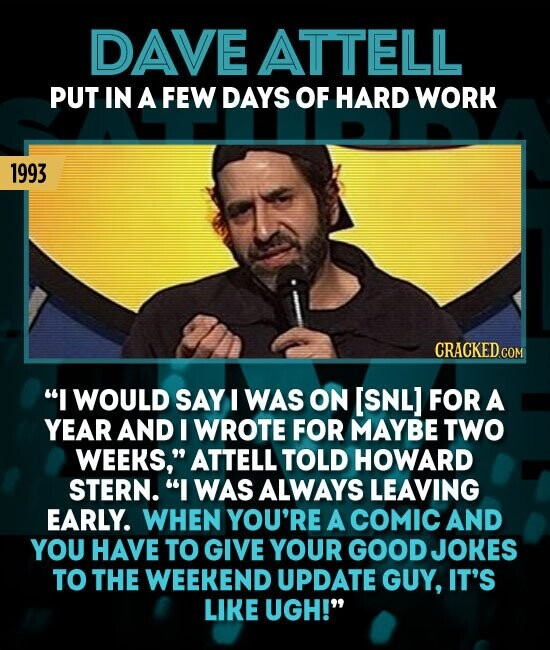 DAVE ATTELL PUT IN A FEW DAYS OF HARD WORK 1993 CRACKED.COM I WOULD SAY I WAS ON [SNL] FOR A YEAR AND I WROTE FOR MAYBE TWO WEEKS, ATTELL TOLD HOWARD STERN. I WAS ALWAYS LEAVING EARLY. WHEN YOU'RE A COMIC AND YOU HAVE TO GIVE YOUR GOOD JOKES