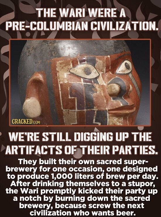 THE WARI WERE A PRE-COLUMBIAN CIVILIZATION. CRACKED COM WE'RE STILL DIGGING UP THE ARTIFACTS OF THEIR PARTIES. They built their own sacred super- brew