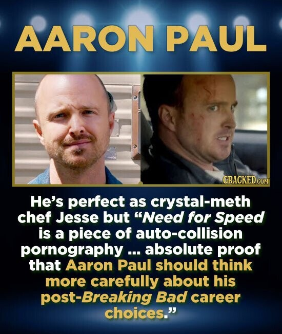 AARON PAUL CRACKED COM He's perfect as crystal-meth chef Jesse but Need for Speed is a piece of auto-collision pornography ... absolute proof that Aa