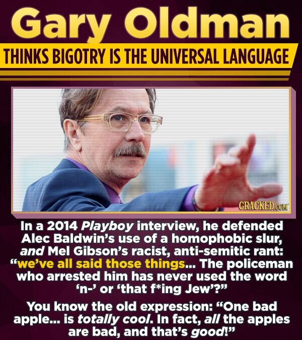 Gary Oldman THINKS BIGOTRY IS THE UNIVERSAL LANGUAGE CRACKED CON In a 2014 Playboy interview, he defended Alec Baldwin's use of a homophobic slur, and Mel Gibson's racist, anti-semitic rant: we've all said those things... The policeman who arrested him has never used the word 'n-' or 'that f*ing Jew'? You