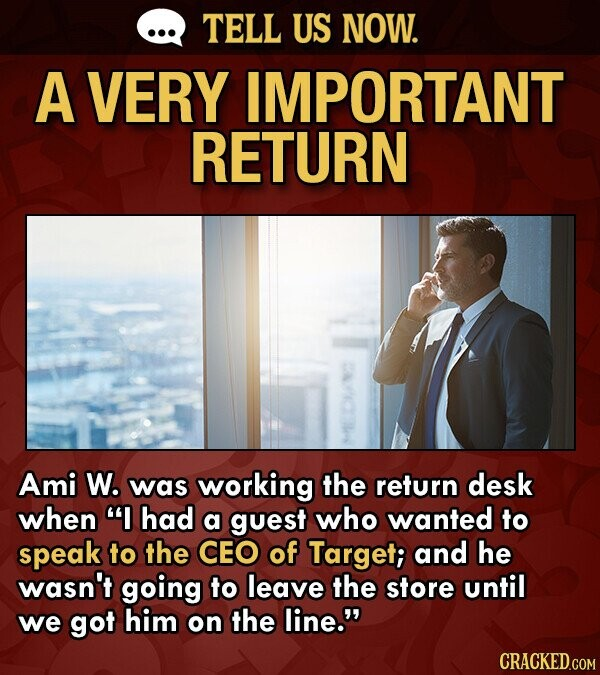 TELL US NOW. A VERY IMPORTANT RETURN Ami W. was working the return desk when I had a guest who wanted to speak to the CEO of Target; and he wasn't going to leave the store until we got him on the line. CRACKED.COM