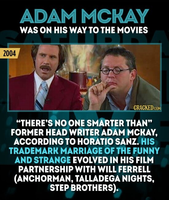 ADAM MCKAY WAS ON HIS WAY TO THE MOVIES 2004 CRACKED.COM THERE'S NO ONE SMARTER THAN FORMER HEAD WRITER ADAM MCKAY, ACCORDING TO HORATIO SANZ. HIS TRADEMARK MARRIAGE OF THE FUNNY AND STRANGE EVOLVED IN HIS FILM PARTNERSHIP WITH WILL FERRELL (ANCHORMAN, TALLADEGA NIGHTS, STEP BROTHERS).