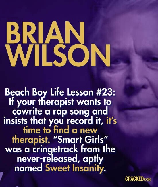 BRIAN WILSON Beach Boy Life Lesson #23: If your therapist wants to cowrite a rap song and insists that you record it, it's time to find a new therapist. Smart Girls a cringetrack from the was never-released, aptly named Sweet Insanity.