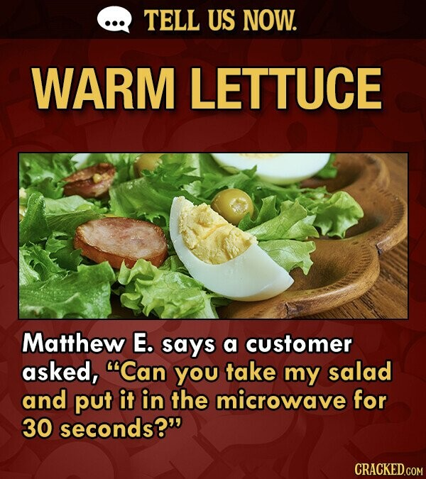 TELL US NOW. WARM LETTUCE Matthew E. says a customer asked, Can you take my salad and put it in the microwave for 30 seconds?