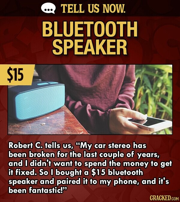 TELL US NOW. BLUETOOTH SPEAKER $15 Robert C. tells US, My car stereo has been broken for the last couple of years, and I didn't want to spend the money to get it fixed. So 0I bought a $15 bluetooth speaker and paired it to my phone, and it's been