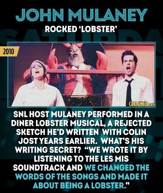 JOHN MULANEY ROCKED 'LOBSTER' 2010 CRAGKEDCOM SNL HOST MULANEY PERFORMED IN A DINER LOBSTER MUSICAL, A REJECTED SKETCH HE'D WRITTEN WITH COLIN JOST YEARS EARLIER. WHAT'S HIS WRITING SECRET? WE WROTE IT BY LISTENING TO THE LES MIS SOUNDTRACK AND WE CHANGED THE WORDS OF THE SONGS AND MADE IT