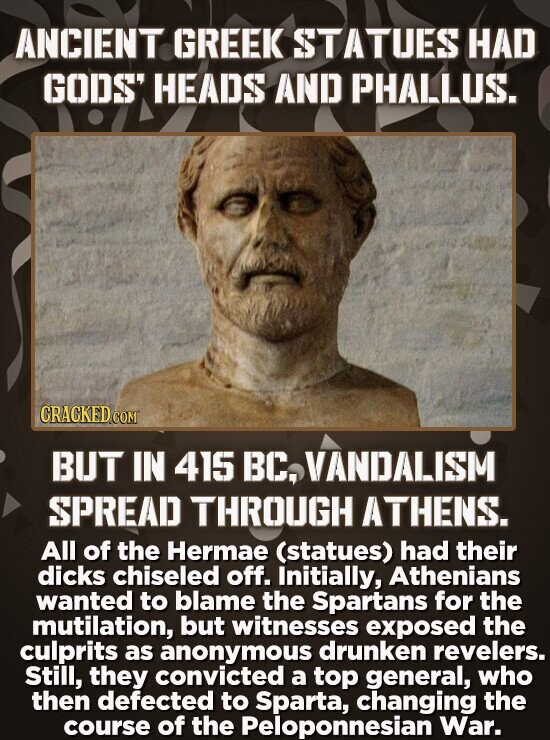 ANCIENT GREEK STATUES HAD GODS HEADS AND PHALLUS. BUT IN 415 BC, VANDALISM SPREAD THROUGH ATHENS. All of the Hermae (statues) had their dicks chiseled