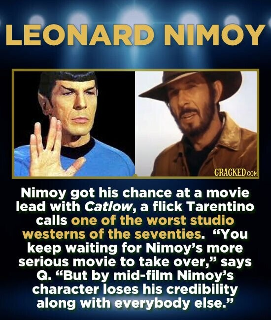 LEONARD NIMOY CRACKED.COM Nimoy got his chance at a movie lead with Catlow, a flick Tarentino calls one of the worst studio westerns of the seventies.
