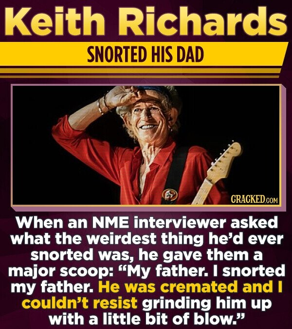 Keith Richards SNORTED HIS DAD When an NME interviewer asked what the weirdest thing he'd ever snorted was, he gave them a major scoop: 'My father. I snorted my father. He was cremated and I couldn't resist grinding him up with a little bit of blow.'