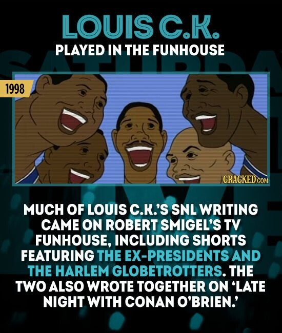 LOUIS C.H PLAYED IN THE FUNHOUSE 1998 MUCH OF LOUIS C.K.'S SNL WRITING CAME ON ROBERT SMIGEL'S TV FUNHOUSE, INCLUDING SHORTS FEATURING THE EX-PRESIDENTS AND THE HARLEM GLOBETROTTERS. THE TWO ALSO WROTE TOGETHER ON 'LATE NIGHT WITH COnaN O'BRIEN'