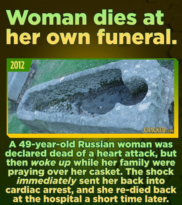 Woman dies at her own funeral. 2012 CRACKED COM A 49-year-old Russian woman was declared dead of a heart attack, but then woke UP while her family wer