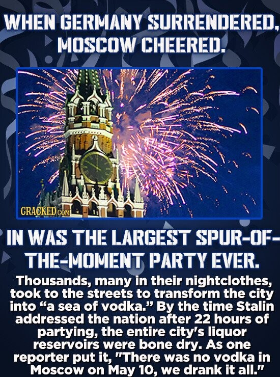 WHEN GERMANY SURRENDERED, MOSCOW CHEERED. IN WAS THE LARGEST SPUR-OF- THE-MOMENT PARTY EVER. Thousands, many in their nightclothes, took to the street