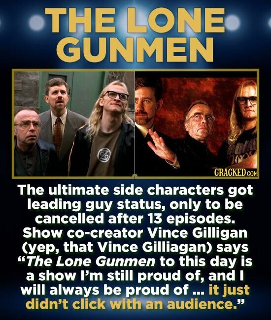 THE LONE GUNMEN CRACKED.COM The ultimate side characters got leading guy status, only to be cancelled after 13 episodes. Show co-creator Vince Gilliga