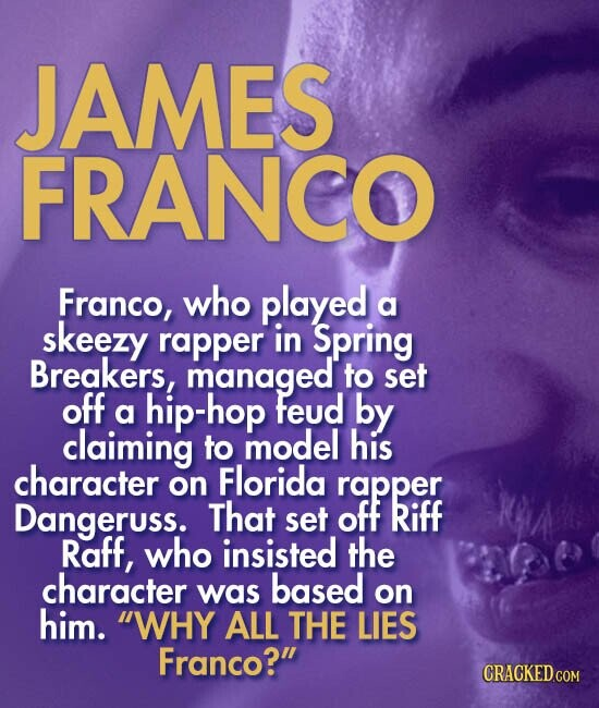 JAMES FRANCO Franco, who played a skeezy rapper in Spring Breakers, managed to set off hip-hop feud by a claiming to model his character Florida on rapper Dangeruss. That set OfF Riff Raff, who insisted the character based was on him. WHY ALL THE LIES Franco?