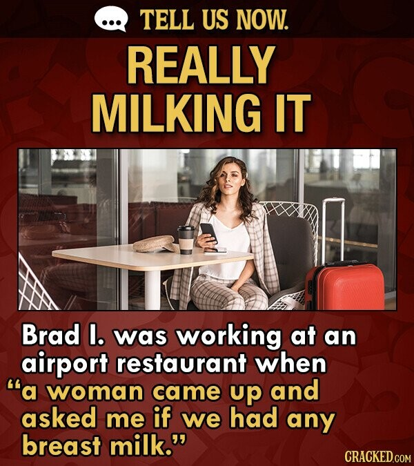 TELL US NOW. REALLY MILKING IT Brad I. was working at an airport restaurant when a woman came up and asked me if we had any breast milk.
