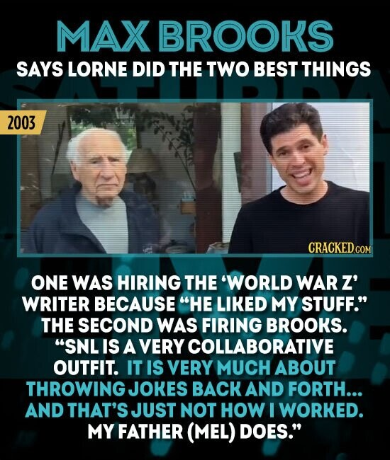 MAX BROOKS SAYS LORNE DID THE TWO BEST THINGS 2003 ONE WAS HIRING THE 'WORLD WARZ' WRITER BECAUSE HE LIKED MY STUFF. THE SECOND WAS FIRING BROOKS. SNL IS A VERY COLLABORATIVE OUTFIT. IT IS VERY MUCH ABOUT THROWING JOKES BACK AND FORTH... AND THAT'S JUST NOT HOW I WORKED.