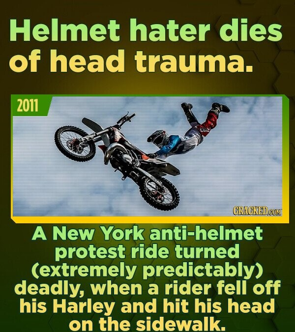 Helmet hater dies of head trauma. 2011 A New York anti-helmet protest ride turned (extremely predictably) deadly, when a rider fell off his Harley and