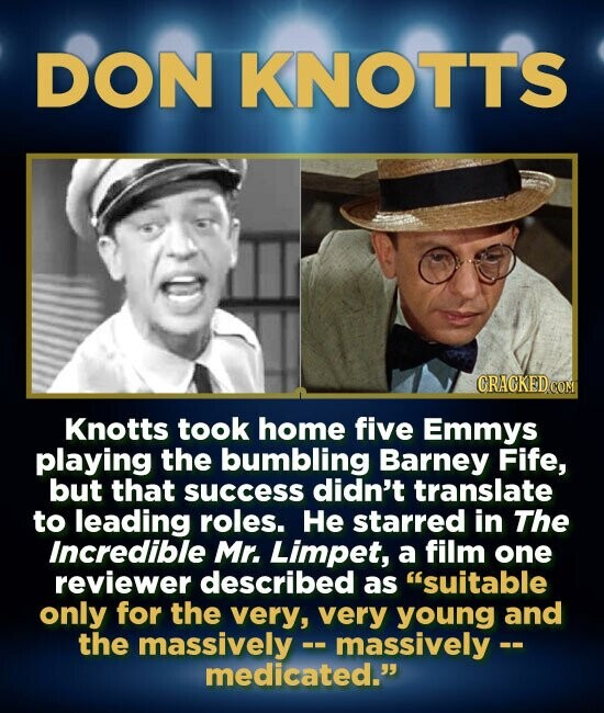 DON KNOTTS GRAGKED COM Knotts took home five Emmys playing the bumbling Barney Fife, but that success didn't translate to leading roles. He starred in