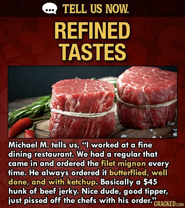 TELL US NOW. REFINED TASTES Michael M. tells US, I worked at a fine dining restaurant. We had a regular that came in and ordered the filet mignon every time. He always ordered it butterflied, well done, and with ketchup. Basically a $45 hunk of beef ierky. Nice dude, good
