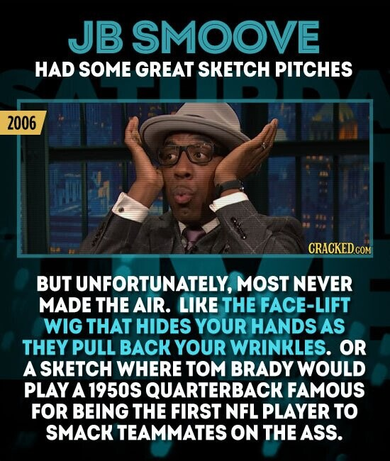 JB SMOOVE HAD SOME GREAT SKETCH PITCHES 2006 CRACKED.COM BUT UNFORTUNATELY, MOST NEVER MADE THE AIR. LIKE THE FACE-LIF WIG THAT HIDES YOUR HANDS AS THEY PULL BACK YOUR WRINKLES. OR A SKETCH WHERE TOM BRADY WOULD PLAY A 1950S QUARTERBACKI FAMOUS FOR BEING THE FIRST NFL PLAYER TO SMACK