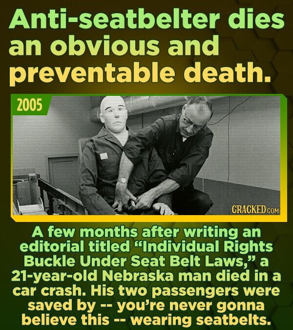 Anti-seatbelter dies an obvious and preventable death. 2005 CRACKED COM A few months after writing an editorial titled Individual Rights Buckle Under
