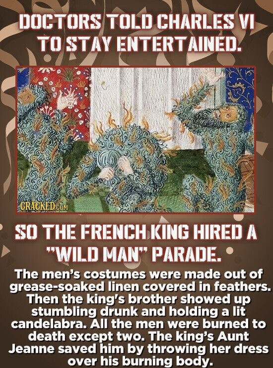 DOCTORS TOLD CHARLES VI TO STAY ENTERTAINED. CRACKEDCON SO THE FRENCH KING HIRED A WILD MAN PARADE. The men's costumes were made out of grease-soake