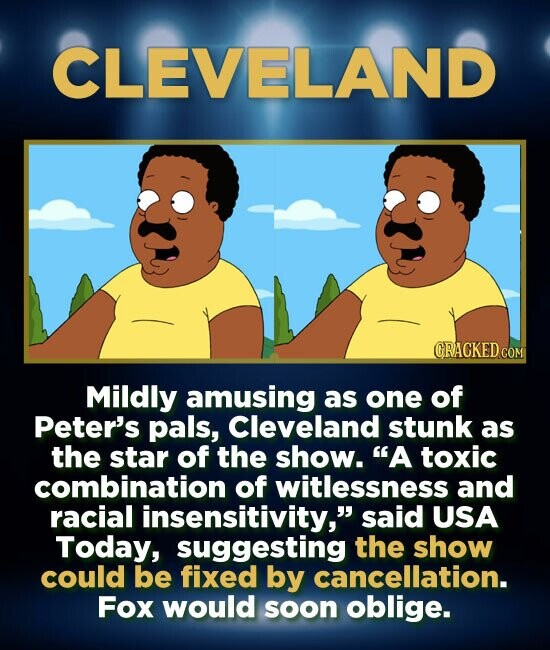CLEVELAND GRACKED COM Mildly amusing as one of Peter's pals, Cleveland stunk as the star of the show. A toxic combination of witlessness and racial i