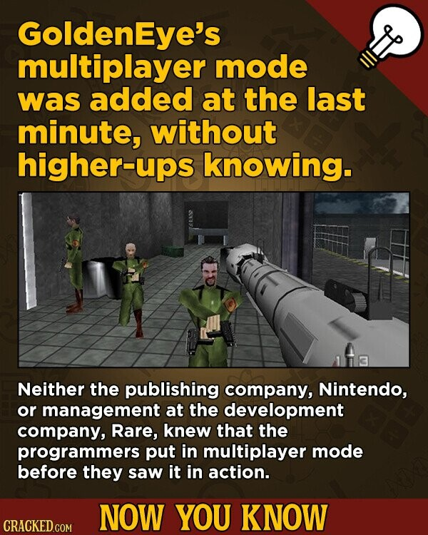 Goldeneye's multiplayer mode was added at the last minute, without higher-ups knowing. Neither the publishing company, Nintendo, or management at the development company, Rare, knew that the programmers put in multiplayer mode before they saw it in action. NOW YOU KNOW CRACKED.COM