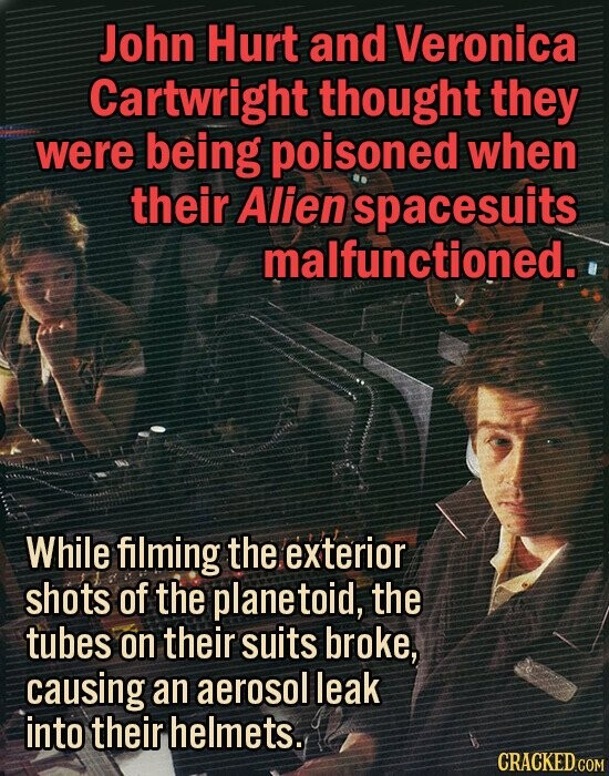 John Hurt and Veronica Cartwright thought they were being poisoned when their Alien spacesuits malfunctioned. While filming the exterior shots of the planetoid, the tubes on their suits broke, causing an aerosol leak into their helmets. CRACKED COM
