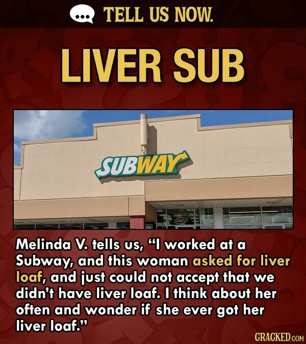 TELL US NOW. LIVER SUB SUBWAY Melinda V. tells US, worked at a Subway, and this woman asked for liver loaf, and just could not accept that we didn't have liver loaf. I think about her often and wonder if she ever got her liver loaf.