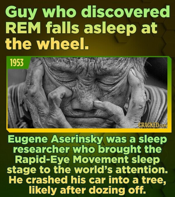 Guy who discovered REM falls asleep at the wheel. 1953 CRACKED COM Eugene Aserinsky was a sleep researcher who brought the Rapid-Eye Movement sleep st