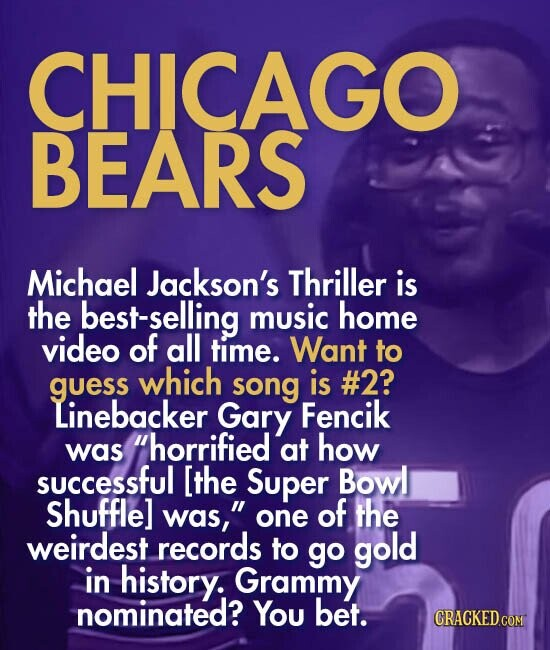 CHICAGO BEARS Michael Jackson's Thriller is the best-selling music home video of all time. Want to guess which song is #2? Linebacker Gary Fencik was horrified at how successful [the Super Bowl Shuffle] was, one of the weirdest records to go gold in history. Grammy nominated? You bet.