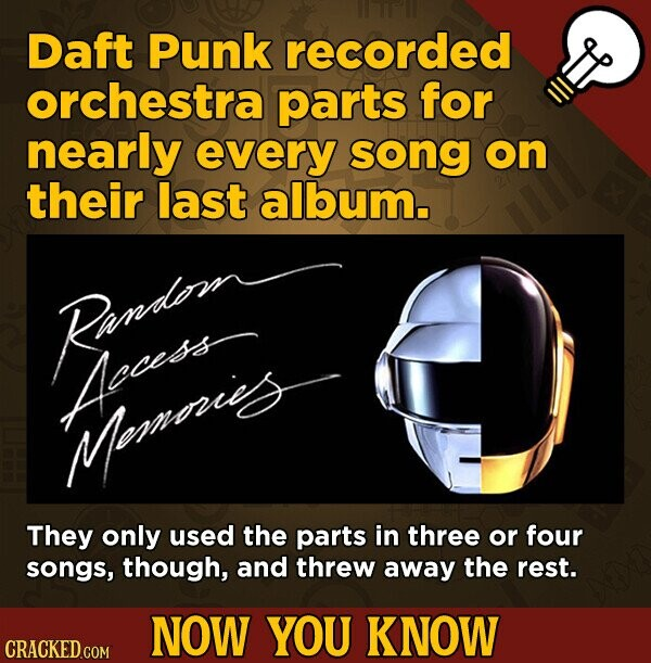 Daft Punk recorded orchestra parts for nearly every song on their last album. Randomr Apocss Mopronigs They only used the parts in three or four songs, though, and threw away the rest. NOW YOU KNOW