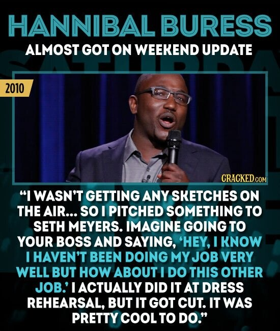 HANNIBAL BURESS ALMOST GOT ON WEEKEND UPDATE 2010 CRACKED.COR I WASN'T GETTING ANY SKETCHES ON THE AIR... SO I PITCHED SOMETHING TO SETH MEYERS. IMAGINE GOING TO YOUR BOSS AND SAYING, 'HEY, I KNOW I HAVEN'T BEEN DOING MY JOB VERY WELL BUT HOW ABOUT I DO THIS OTHER JOB.'