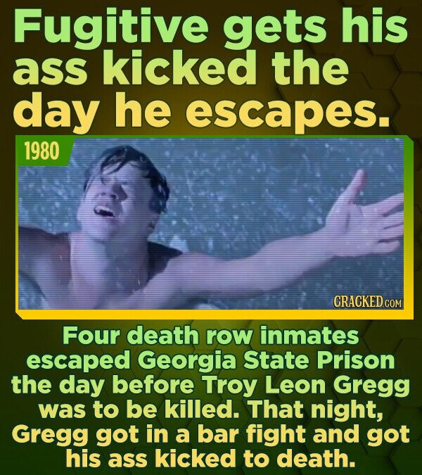 Fugitive gets his ass kicked the day he escapes. 1980 CRACKED COM Four death row inmates escaped Georgia State Prison the day before Troy Leon Gregg w