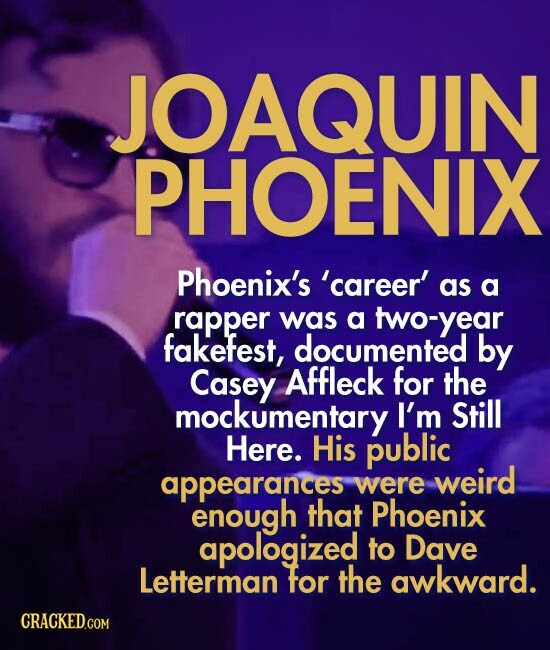 JOAQUIN PHOENIX Phoenix's 'career' as a rapper was a two-year fakefest, documented by Casey Affleck for the mockumentary I'm Still Here. His public appearances weird were enough that Phoenix apologized to Dave Letterman for the awkward.
