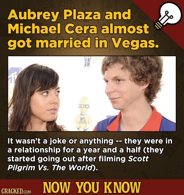 Aubrey Plaza and Michael Cera almost got married in Vegas. 201o It wasn't a joke or anything - they were in a relationship for a year and a half (they started going out after filming Scott Pilgrim Vs. The World). NOW YOU KNOW CRACKED.COM