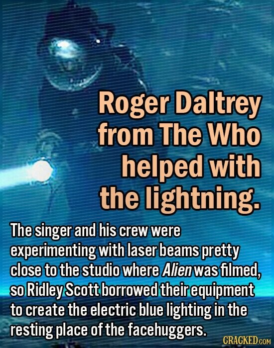 Roger Daltrey from The Who helped with the lightning. The singer and his crew were experimenting with laser beams pretty close to the studio where Alien was filmed, SO Ridley Scott borrowed their equipment to create the electric blue lighting in the resting place of the facehuggers.