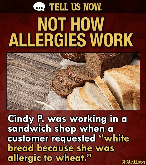 TELL US NOW. NOT HOW ALLERGIES WORK Cindy P. was working in a sandwich shop when a customer requested white bread because she was allergic to wheat.