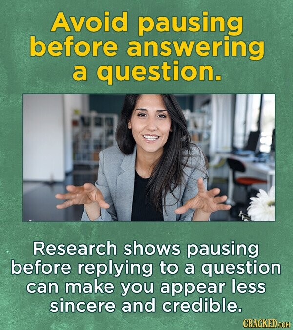 Avoid pausing before answering a question. Research shows pausing before replying to a question can make you appear less sincere and credible.