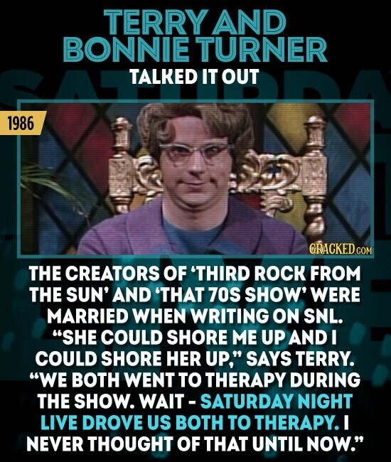 TERRY AND BONNIE TURNER TALKED IT OUT 1986 GRACKEDCOM THE CREATORS OF 'THIRD ROCK FROM THE SUN' AND 'THAT 70S SHOW' WERE MARRIED WHEN WRITING ON SNL. SHE COULD SHORE ME UP AND I COULD SHORE HER UP, SAYS TERRY. WE BOTH WENT TO THERAPY DURING THE SHOW. WAIT-SATURDAY NIGHT