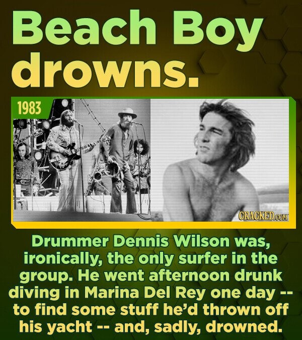 Beach Boy drowns. 1983 CRACKED CON Drummer Dennis Wilson was, ironically, the only surfer in the group. He went afternoon drunk diving in Marina Del R