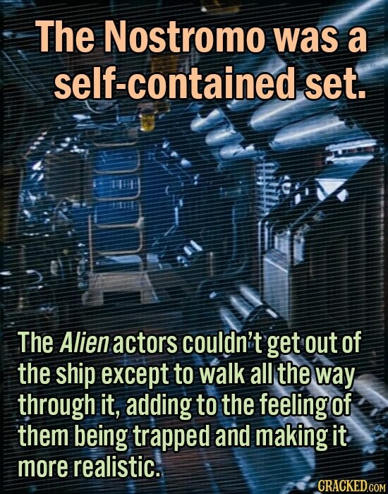 The Nostromo was a self-contained set. The Alien actors couldn't get out of the ship except to walk all the way through it, adding to the feeling of them being trapped and making it more realistic.
