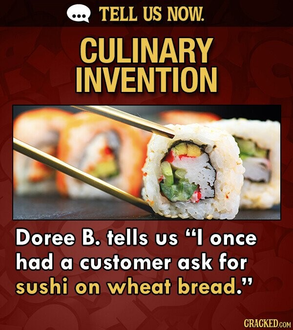 TELL US NOW. CULINARY INVENTION Doree B. tells US I once had a customer ask for sushi on wheat bread. CRACKED.COM
