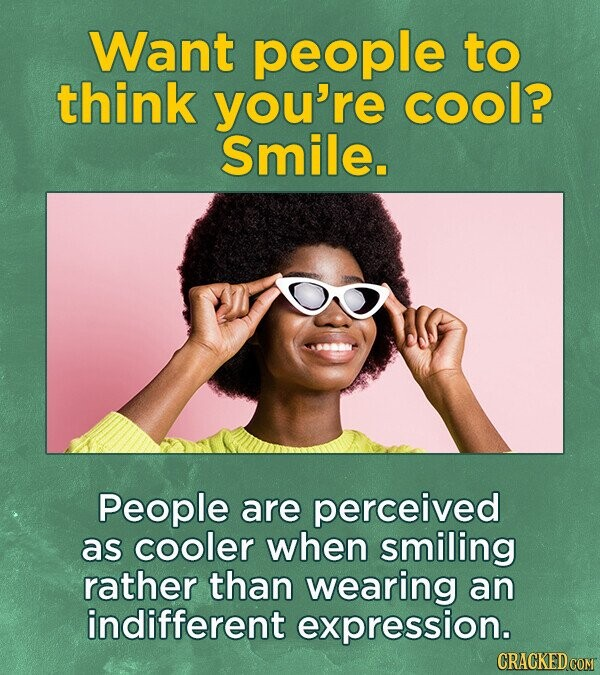 Want people to think you're cool? Smile. People are perceived as cooler when smiling rather than wearing an indifferent expression.