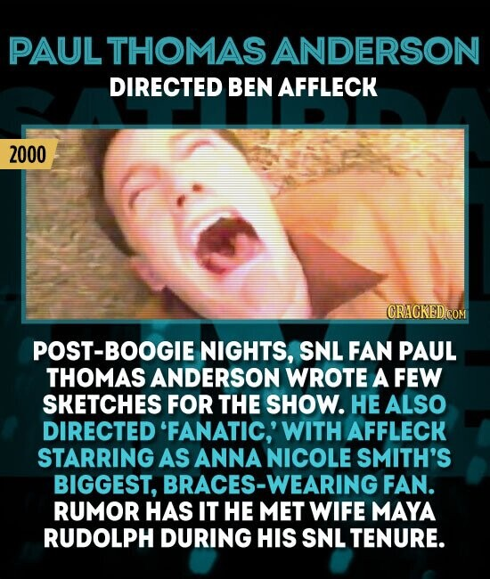 PAULTHOMAS ANDERSON DIRECTED BEN AFFLECK 2000 ST-BOOGIE NIGHTS, SNL FAN PAUL THOMAS ANDERSON WROTE A FEW SKETCHES FOR THE SHOW. HE ALSO DIRECTED 'FANATIC,' WITH AFFLECK STARRING AS ANNA NICOLE SMITH'S BIGGEST, BRACES-WEARING FAN. RUMOR HAS IT HE MET WIFE MAYA RUDOLPH DURING HIS SNL TENURE.