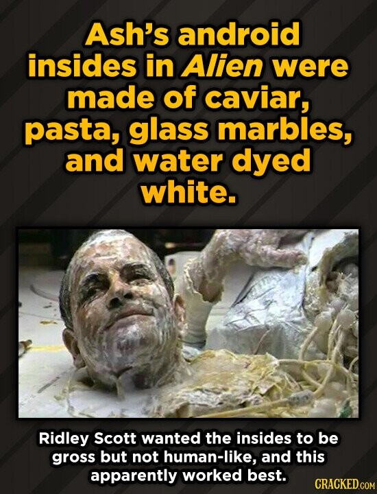 Ash's android insides in Alien were made of caviar, pasta, glass marbles, and water dyed white. Ridley Scott wanted the insides to be gross but not hu